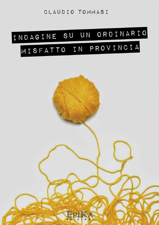 Idagine su un ordinario misfatto di provincia - Claudio Tommasi
